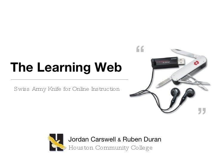 The Learning Web <ul><li>Swiss Army Knife for Online Instruction </li></ul>Jordan Carswell  &  Ruben Duran Houston Communi...