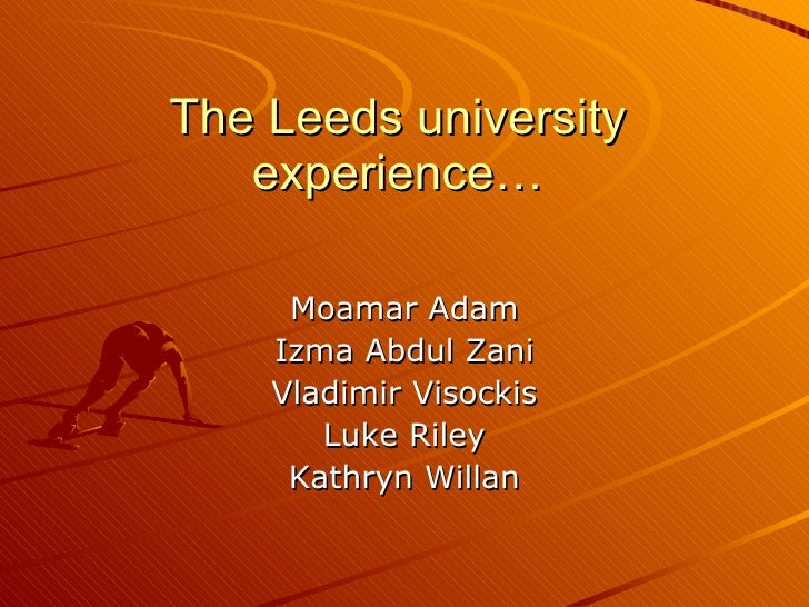 The Leeds university experience… Moamar Adam Izma Abdul Zani Vladimir Visockis Luke Riley Kathryn Willan