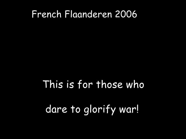 This is for those who dare to glorify war! French Flaanderen 2006
