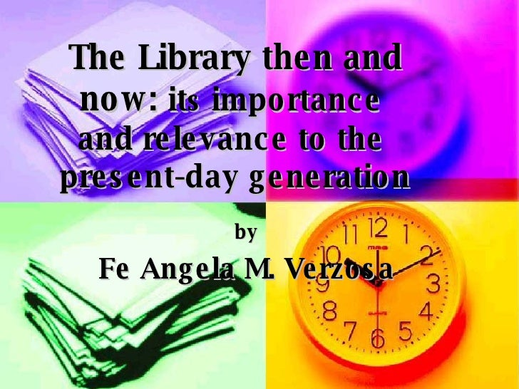 The Library then and now:  it s  importance  and relevance to the  present-day generation by Fe Angela M. Verzosa