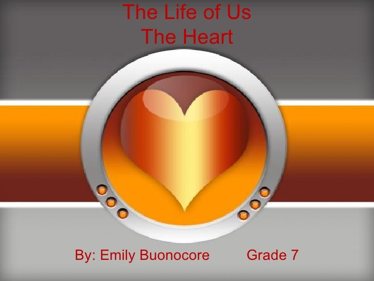 The Life of Us The Heart By: Emily Buonocore  Grade 7