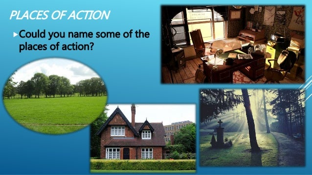 PLACES OF ACTION Could you name some of the places of action?