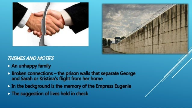 THEMES AND MOTIFS  An unhappy family  Broken connections – the prison walls that separate George and Sarah or Kristina's...