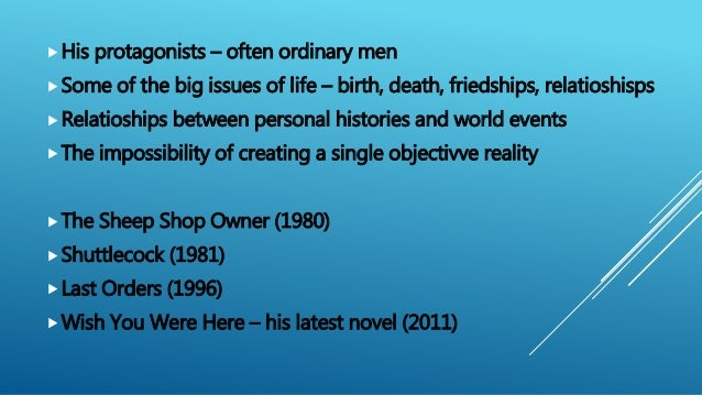 His protagonists – often ordinary men Some of the big issues of life – birth, death, friedships, relatioshisps Relatios...