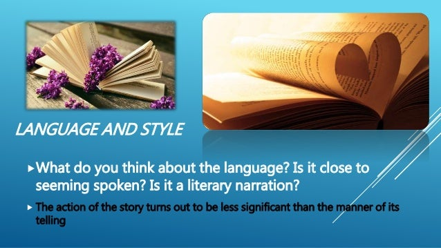 LANGUAGE AND STYLE What do you think about the language? Is it close to seeming spoken? Is it a literary narration?  The...