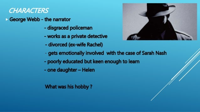 CHARACTERS  George Webb - the narrator - disgraced policeman - works as a private detective - divorced (ex-wife Rachel) -...