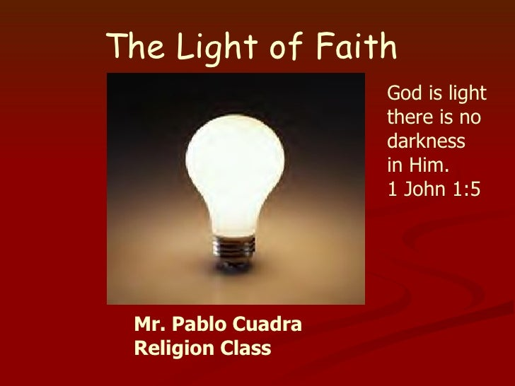 The Light of Faith God is light there is no darkness in Him. 1 John 1:5 Mr. Pablo Cuadra Religion Class