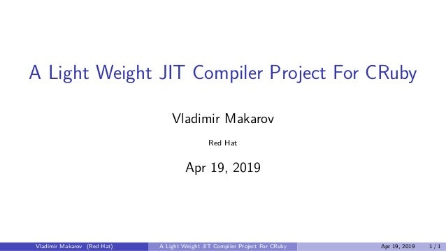 A Light Weight JIT Compiler Project For CRuby Vladimir Makarov Red Hat Apr 19, 2019 Vladimir Makarov (Red Hat) A Light Wei...