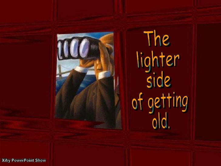 The  lighter  side  of getting  old. Xiby PowerPoint Show