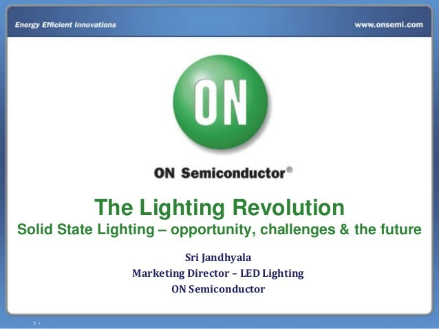 1 • The Lighting Revolution Solid State Lighting – opportunity, challenges & the future Sri Jandhyala Marketing Director –...