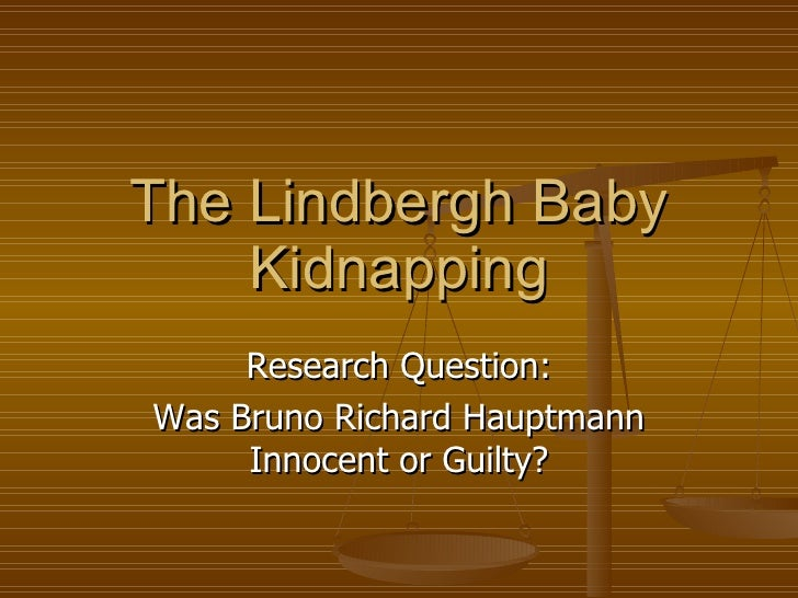 The Lindbergh Baby Kidnapping Research Question: Was Bruno Richard Hauptmann Innocent or Guilty?
