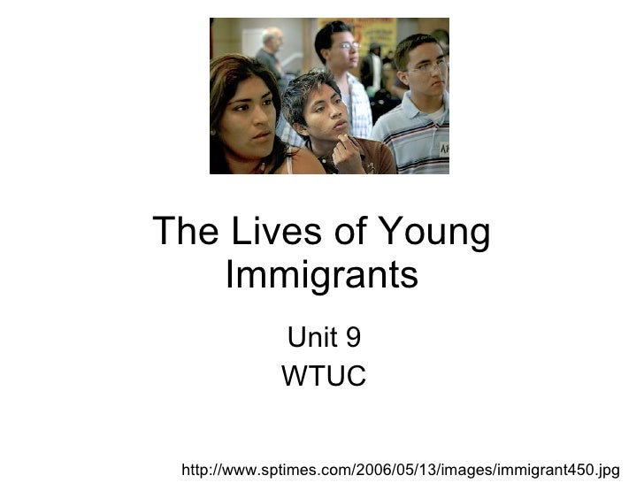 The Lives of Young Immigrants Unit 9 WTUC http://www.sptimes.com/2006/05/13/images/immigrant450.jpg