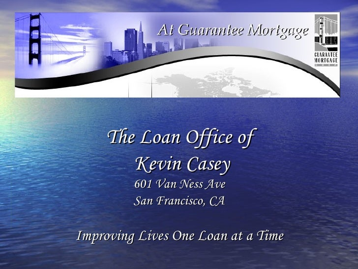 The Loan Office of  Kevin Casey 601 Van Ness Ave San Francisco, CA Improving Lives One Loan at a Time