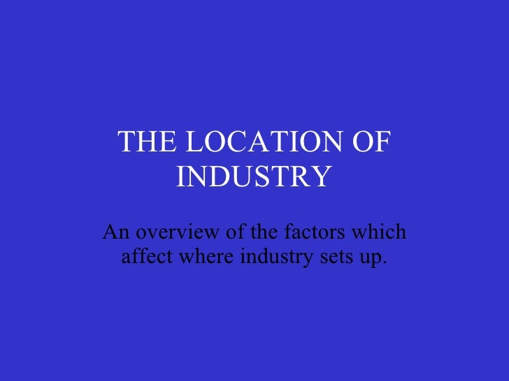 THE LOCATION OF INDUSTRY An overview of the factors which affect where industry sets up.