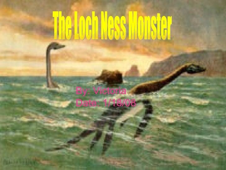 The Loch Ness Monster By: Victoria Date: 1/18/08