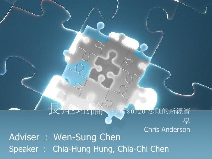 長尾理論 ─打破 80/20 法則的新經濟學 Chris Anderson Adviser : Wen-Sung Chen Speaker :  Chia-Hung Hung, Chia-Chi Chen
