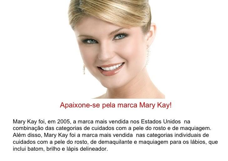 Apaixone-se pela marca Mary Kay! Mary Kay foi, em 2005, a marca mais vendida nos Estados Unidos  na combinação das categor...