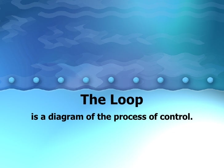 The Loop is a diagram of the process of control.