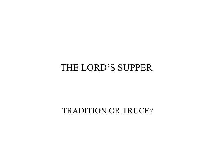 THE LORD'S SUPPER TRADITION OR TRUCE?