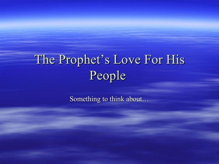 The Prophet's Love For His People   Something to think about…