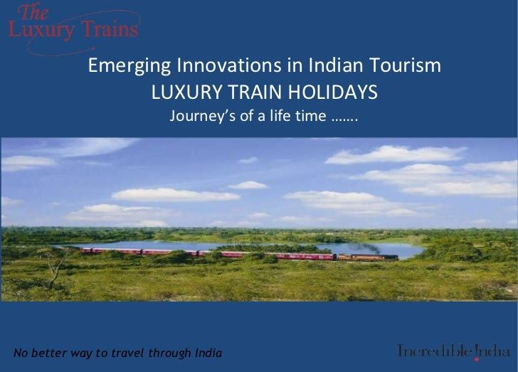 Emerging Innovations in Indian Tourism LUXURY TRAIN HOLIDAYS Journey's of a life time ……. No better way to travel through ...