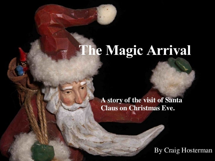 The Magic Arrival A story of the visit of Santa Claus on Christmas Eve. By Craig Hosterman
