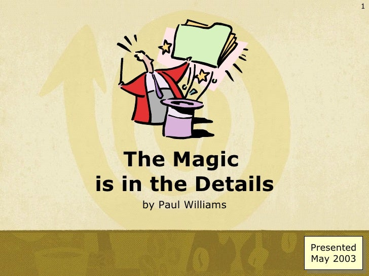 The Magic  is in the Details by Paul Williams Presented May 2003