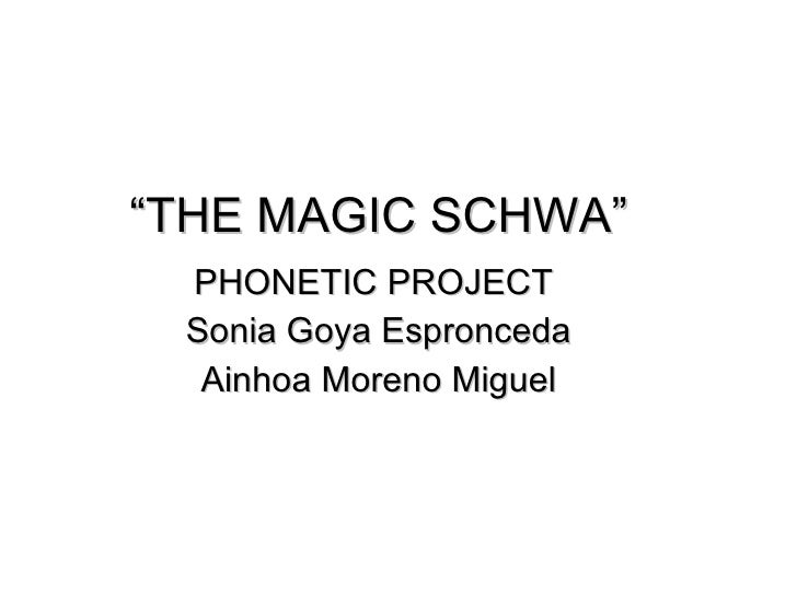 """ THE MAGIC SCHWA"" PHONETIC PROJECT  Sonia Goya Espronceda Ainhoa Moreno Miguel"