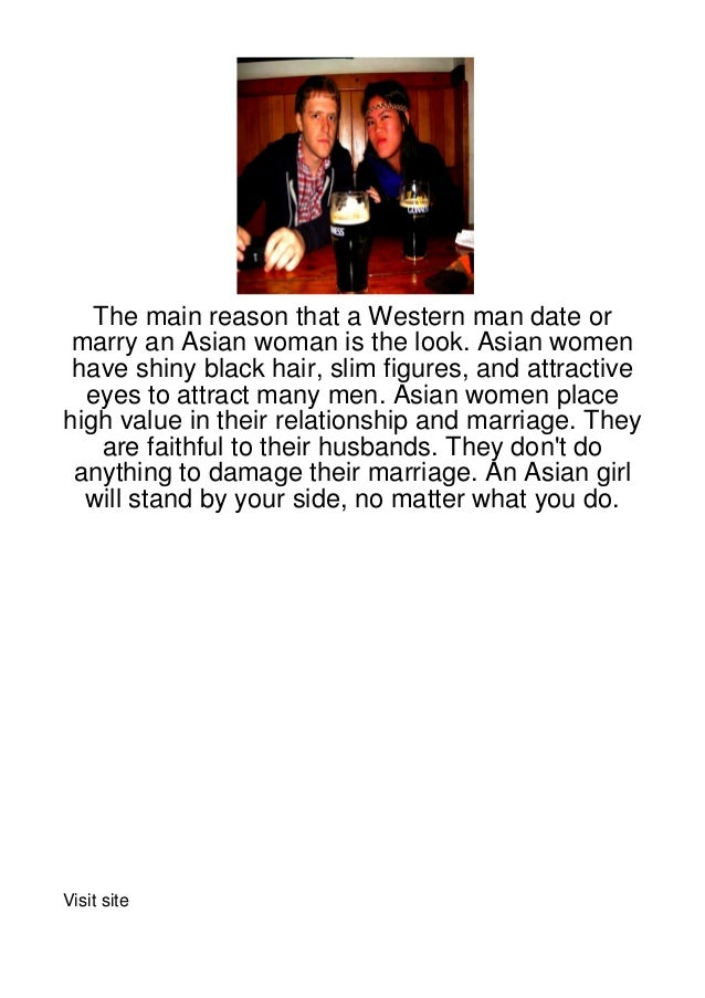 The main reason that a Western man date or marry an Asian woman is the look. Asian women have shiny black hair, slim figur...
