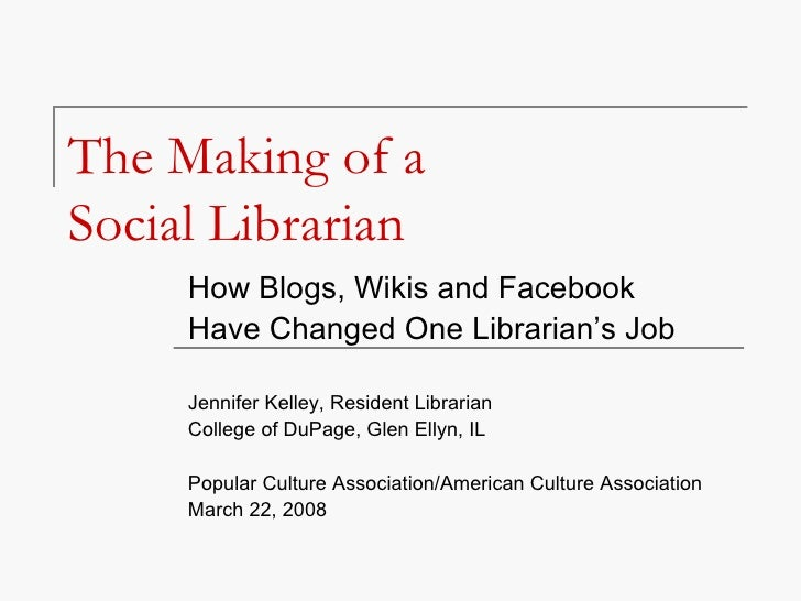 The Making of a  Social Librarian How Blogs, Wikis and Facebook  Have Changed One Librarian's Job Jennifer Kelley, Residen...
