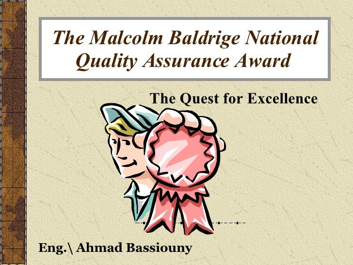 The Malcolm Baldrige National Quality Assurance Award   The Quest for Excellence Eng. Ahmad Bassiouny