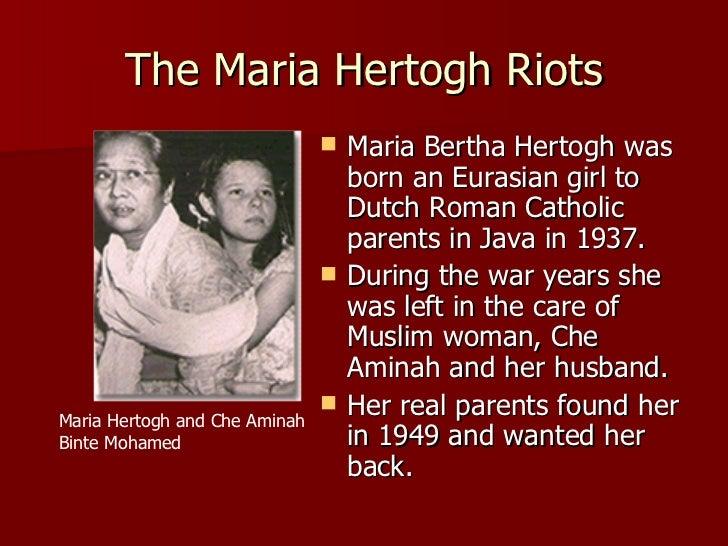 The Maria Hertogh Riots <ul><li>Maria Bertha Hertogh was born an Eurasian girl to Dutch Roman Catholic parents in Java in ...