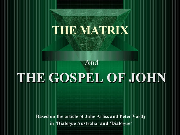 THE MATRIX And THE GOSPEL OF JOHN Based on the article of Julie Arliss and Peter Vardy  in 'Dialogue Australia' and 'Dialo...