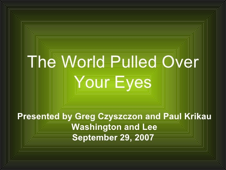 The World Pulled Over Your Eyes Presented by Greg Czyszczon and Paul Krikau Washington and Lee September 29, 2007