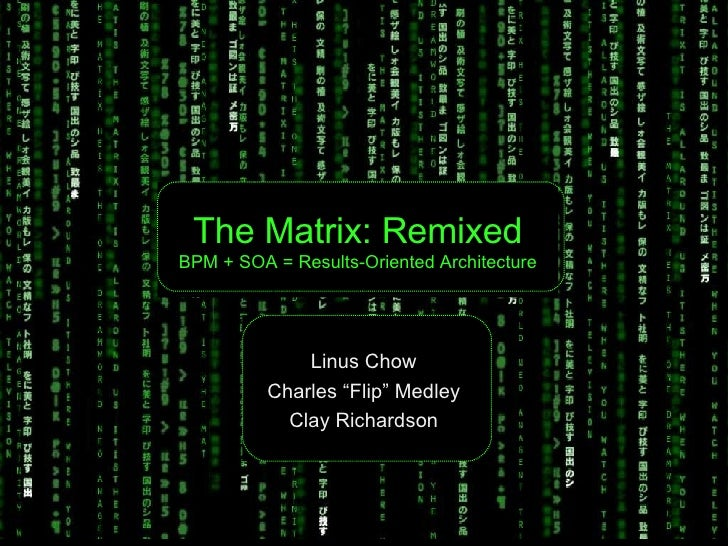 """The Matrix: Remixed BPM + SOA = Results-Oriented Architecture Linus Chow Charles """"Flip"""" Medley Clay Richardson"""