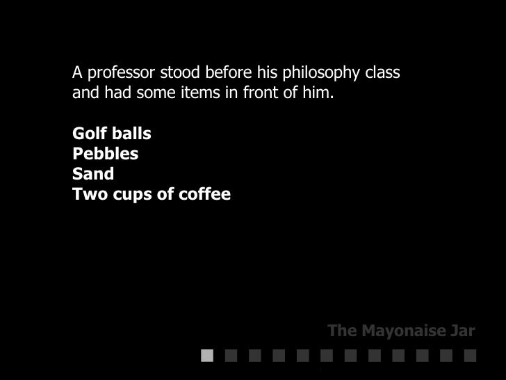 A professor stood before his philosophy class  and had some items in front of him.  Golf balls  Pebbles  Sand  Two cups of...