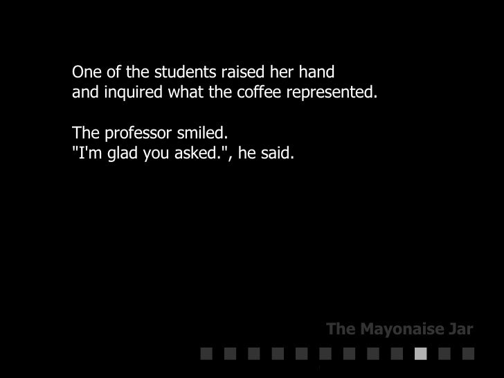 """One of the students raised her hand  and inquired what the coffee represented.  The professor smiled.  """"I'm glad you ..."""
