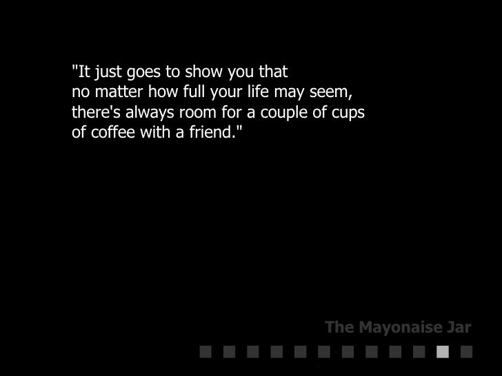 """""""It just goes to show you that  no matter how full your life may seem,  there's always room for a couple of cups  of ..."""