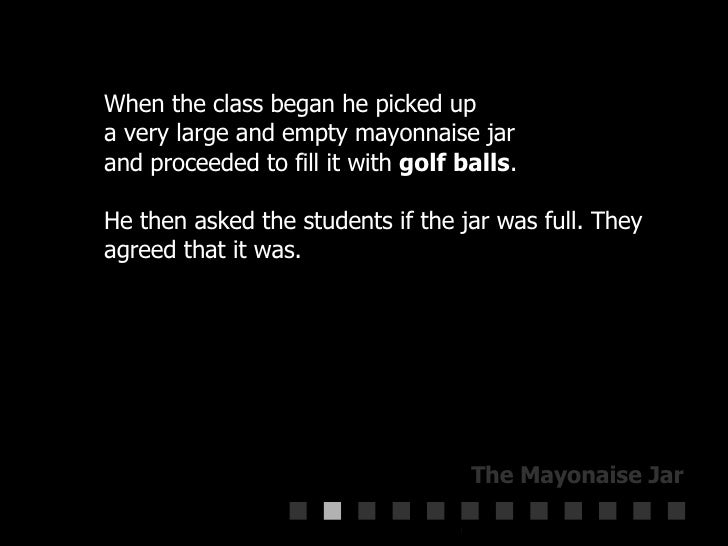 When the class began he picked up  a very large and empty mayonnaise jar  and proceeded to fill it with  golf balls . He t...