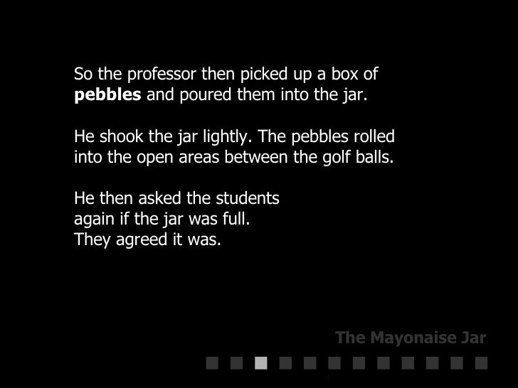 So the professor then picked up a box of  pebbles  and poured them into the jar.  He shook the jar lightly. The pebbles ro...