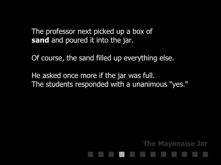 The professor next picked up a box of  sand  and poured it into the jar.  Of course, the sand filled up everything else.  ...