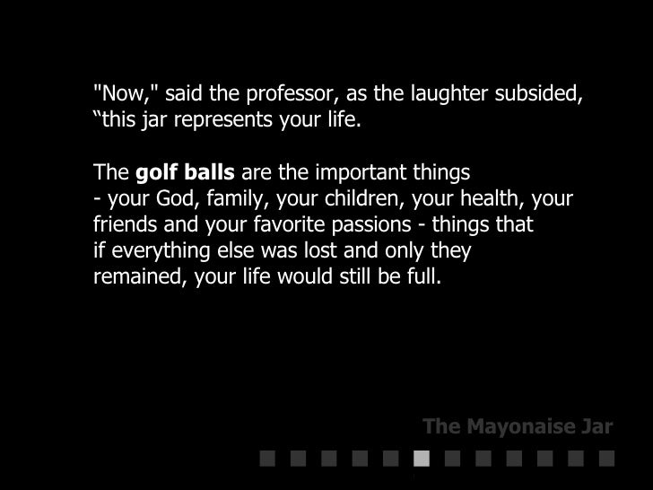 """""""Now,"""" said the professor, as the laughter subsided,  """"this jar represents your life.  The  golf balls  are the ..."""