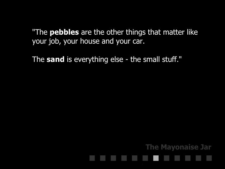 """""""The  pebbles  are the other things that matter like your job, your house and your car.  The  sand  is everything els..."""