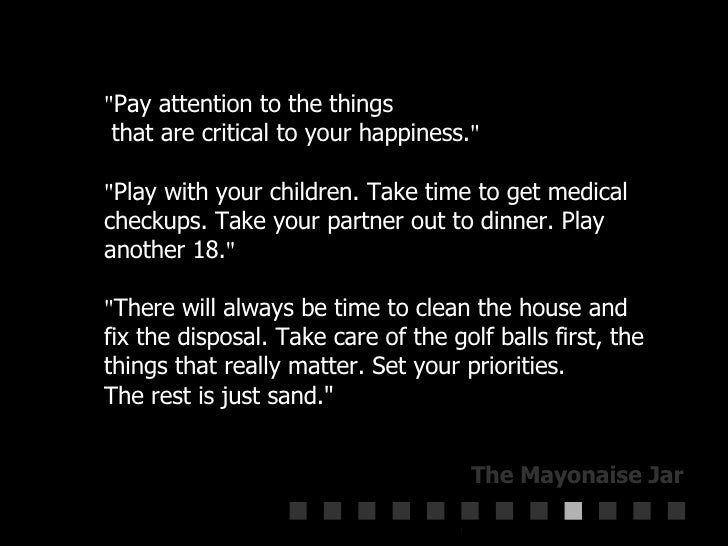 """"""" Pay attention to the things   that are critical to your happiness. """" """" Play with your children. Take time..."""