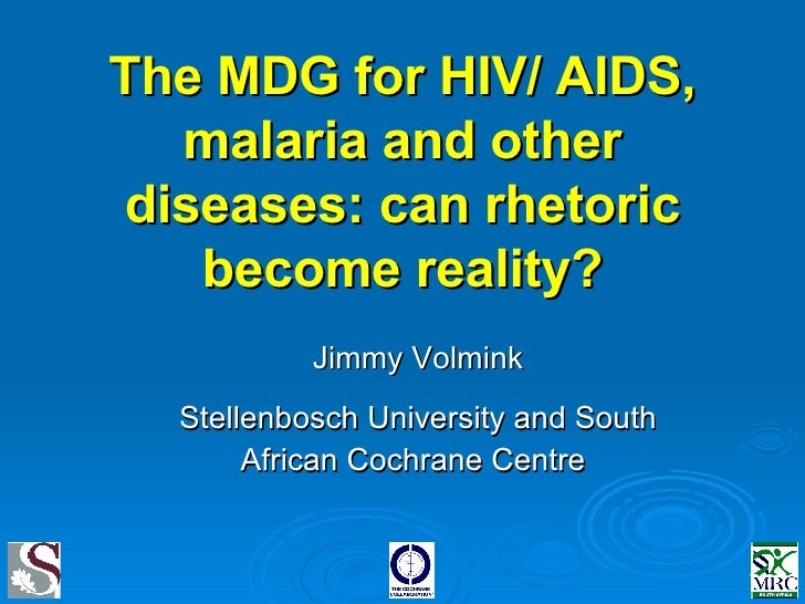 The MDG for HIV/ AIDS, malaria and other diseases: can rhetoric become reality? Jimmy Volmink Stellenbosch University and ...