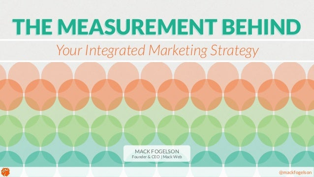 THE MEASUREMENT BEHIND  @mackfogelson  Your Integrated Marketing Strategy  MACK FOGELSON  Founder & CEO | Mack Web