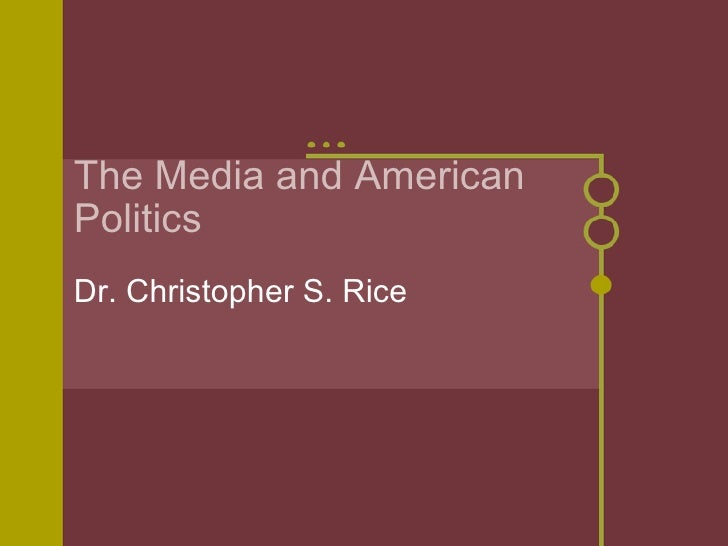 The Media and American Politics Dr. Christopher S. Rice