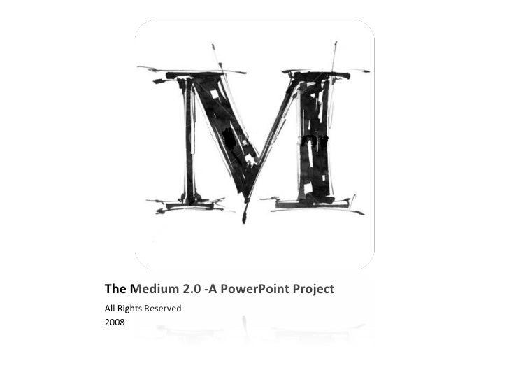 The Medium 2.0 -A PowerPoint Project <ul><li>All Rights Reserved </li></ul><ul><li>2008 </li></ul>