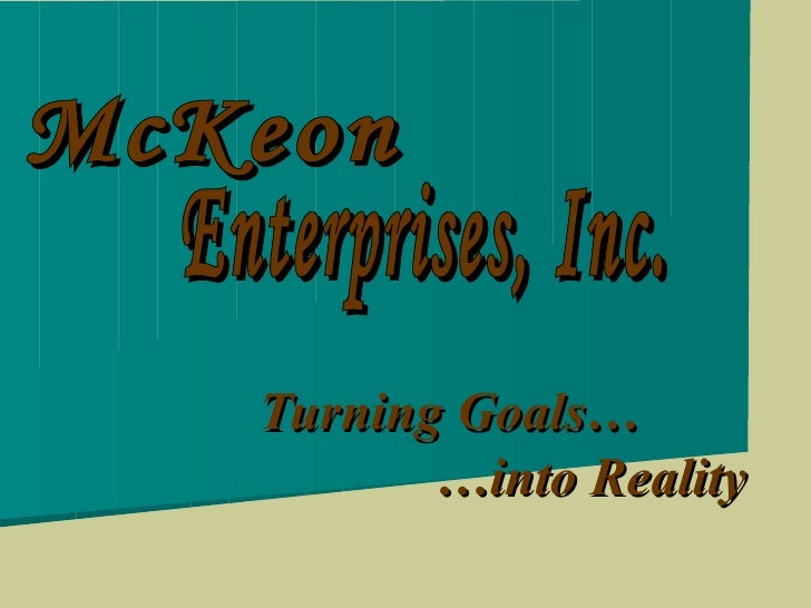 Turning Goals…   …into Reality McKeon Enterprises, Inc.