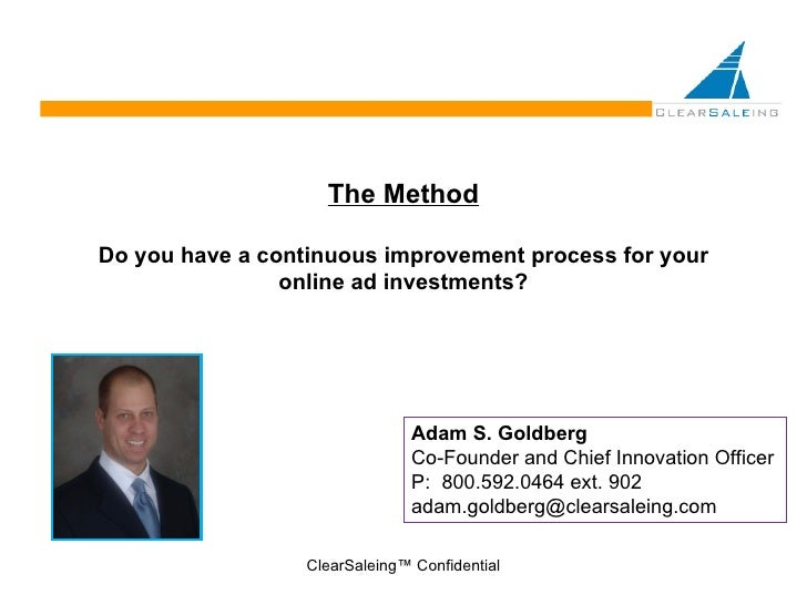 The Method Do you have a continuous improvement process for your online ad investments? ClearSaleing™ Confidential Adam S....
